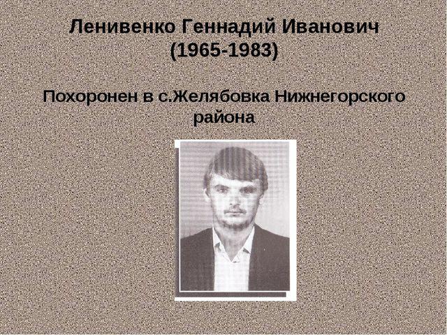 Ленивенко Геннадий Иванович (1965-1983) Похоронен в с.Желябовка Нижнегорского...