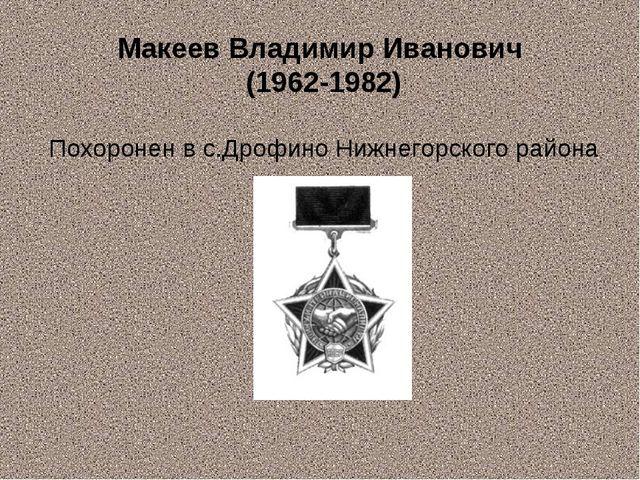Макеев Владимир Иванович (1962-1982) Похоронен в с.Дрофино Нижнегорского района