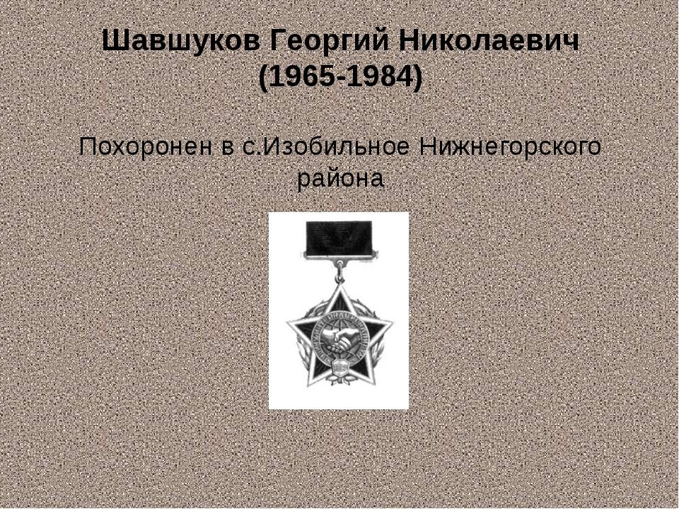 Шавшуков Георгий Николаевич (1965-1984) Похоронен в с.Изобильное Нижнегорског...
