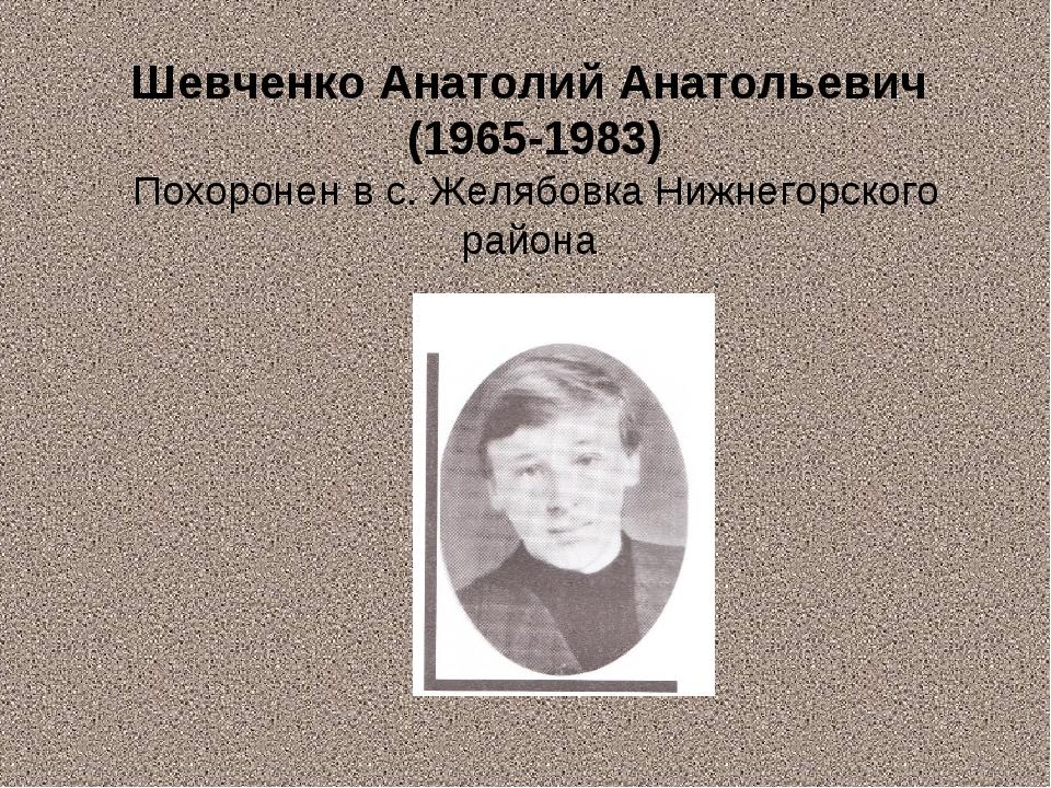 Шевченко Анатолий Анатольевич (1965-1983) Похоронен в с. Желябовка Нижнегорск...