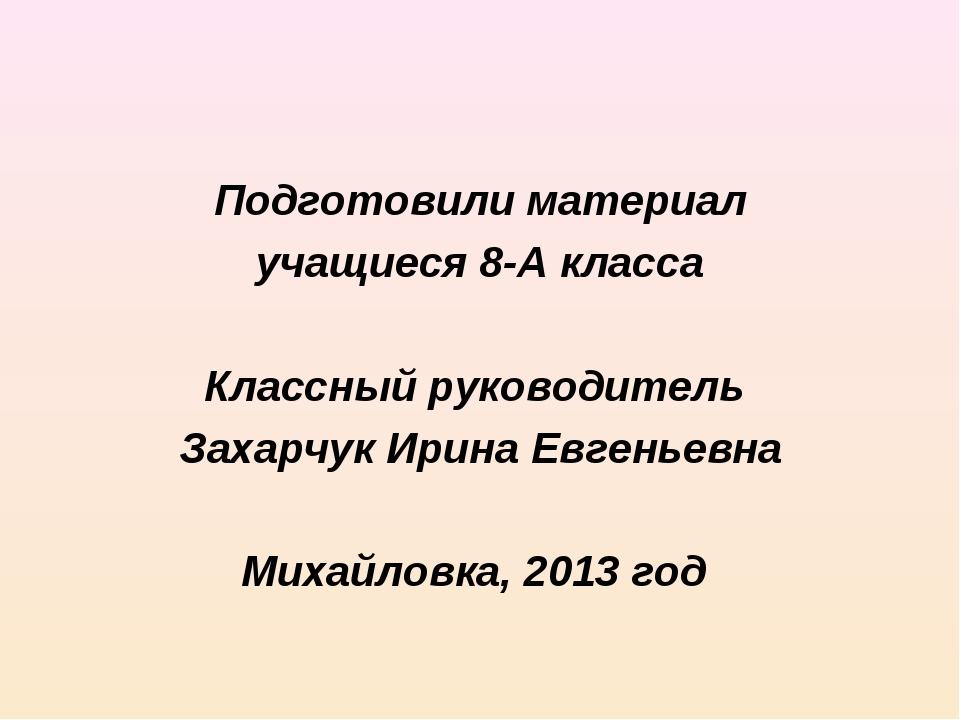 Подготовили материал учащиеся 8-А класса Классный руководитель Захарчук Ирина...