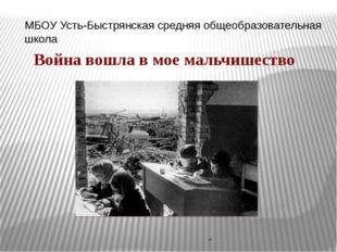 """МБОУ Усть-Быстрянская средняя общеобразовательная школа """" Война вошла в мое"""
