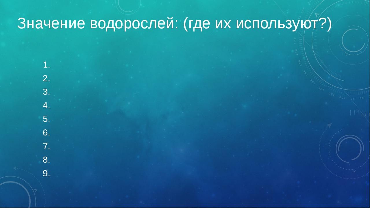 Значение водорослей: (где их используют?) 1. 2. 3. 4. 5. 6. 7. 8. 9.