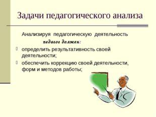 Задачи педагогического анализа Анализируя педагогическую деятельность педаго