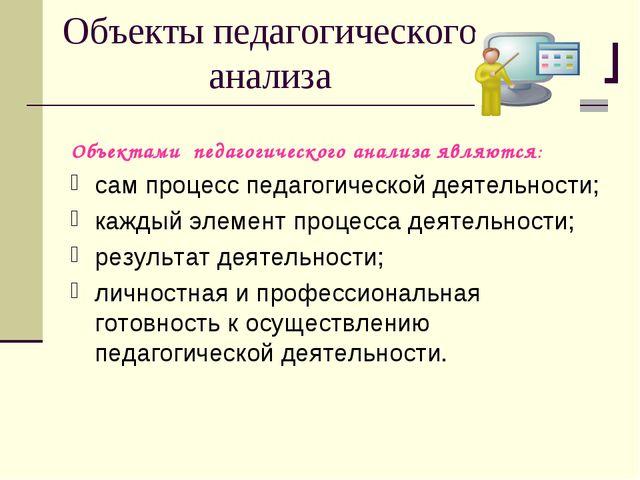 Объекты педагогического анализа Объектами педагогического анализа являются: с...