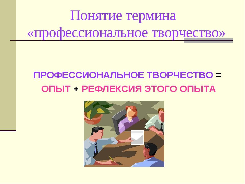 Понятие термина «профессиональное творчество» ПРОФЕССИОНАЛЬНОЕ ТВОРЧЕСТВО =...