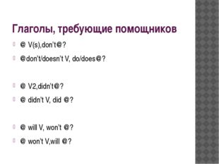 Глаголы, требующие помощников @ V(s),don't@? @don't/doesn't V, do/does@? @ V2