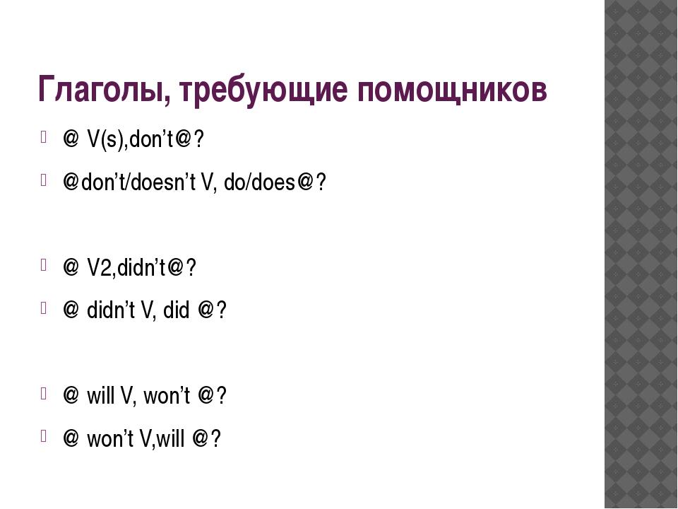 Глаголы, требующие помощников @ V(s),don't@? @don't/doesn't V, do/does@? @ V2...