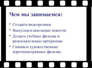 Чем мы занимаемся: Создаём видеоролики Выпускаем школьные новости Делаем учеб