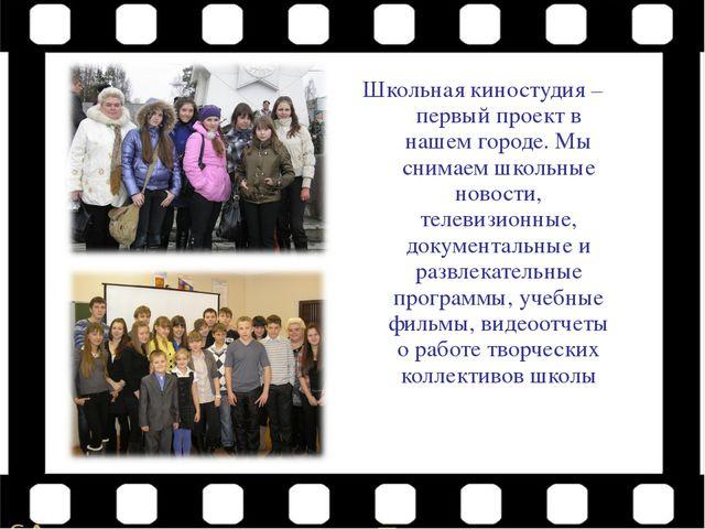 Школьная киностудия – первый проект в нашем городе. Мы снимаем школьные ново...