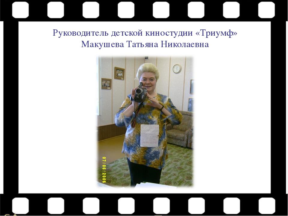 Руководитель детской киностудии «Триумф» Макушева Татьяна Николаевна