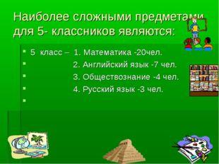 Наиболее сложными предметами для 5- классников являются: 5 класс – 1. Математ