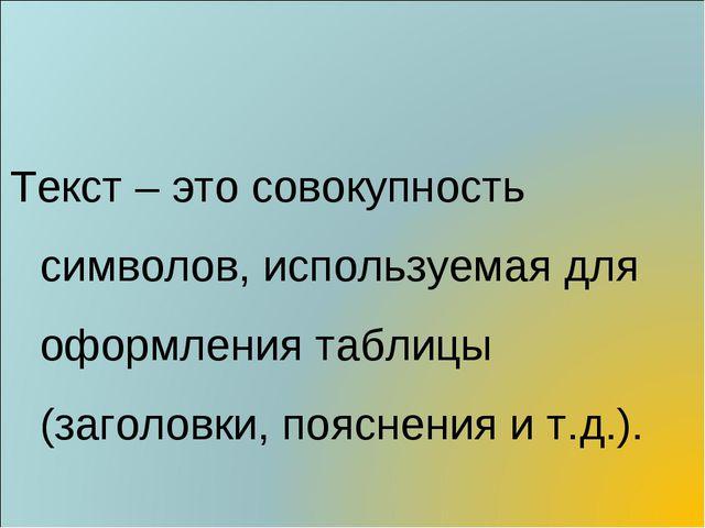 Текст – это совокупность символов, используемая для оформления таблицы (заго...