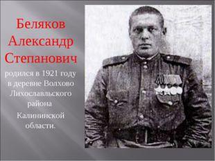 Беляков Александр Степанович родился в 1921 году в деревне Волхово Лихославль