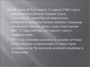 Погиб Алексей Тихонович 23 апреля 1942 года в неравном бою вблизи станции Рах