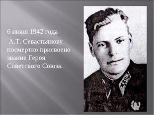 6 июня 1942 года А.Т. Севастьянову посмертно присвоено звание Героя Советског