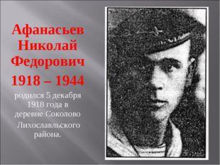 Афанасьев Николай Федорович 1918 – 1944 родился 5 декабря 1918 года в деревне