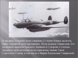 В трудных условиях полк совершил 25 тысяч боевых вылетов, нанес огромный урон