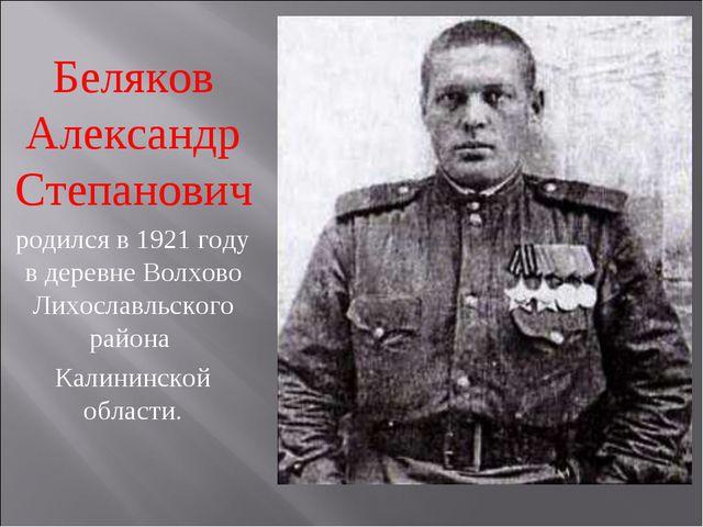 Беляков Александр Степанович родился в 1921 году в деревне Волхово Лихославль...