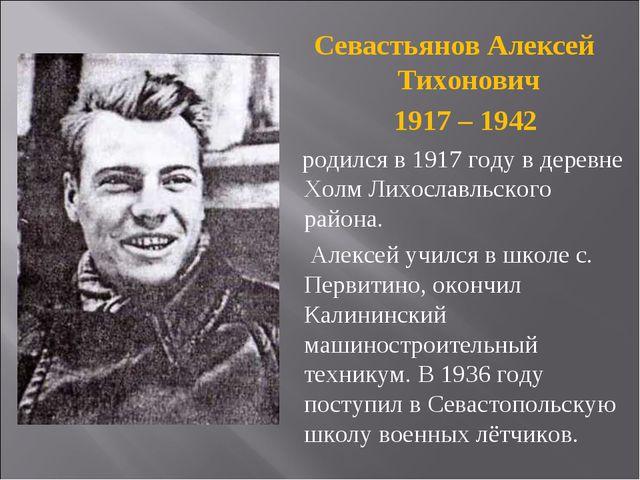 Севастьянов Алексей Тихонович 1917 – 1942 родился в 1917 году в деревне Холм...
