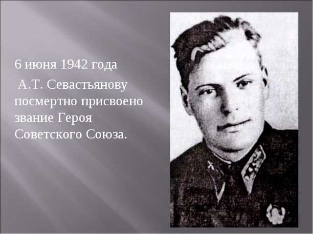 6 июня 1942 года А.Т. Севастьянову посмертно присвоено звание Героя Советског...