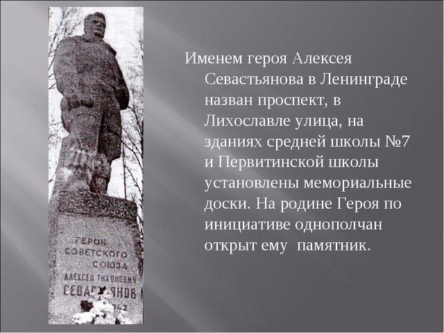 Именем героя Алексея Севастьянова в Ленинграде назван проспект, в Лихославле...