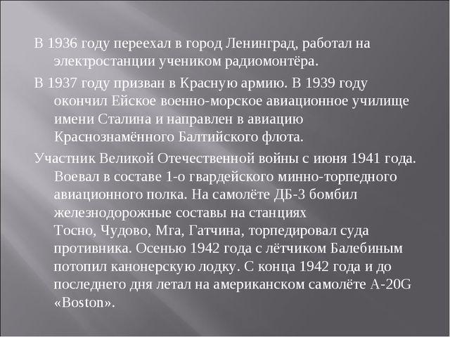 В 1936 году переехал в городЛенинград, работал на электростанции учеником ра...