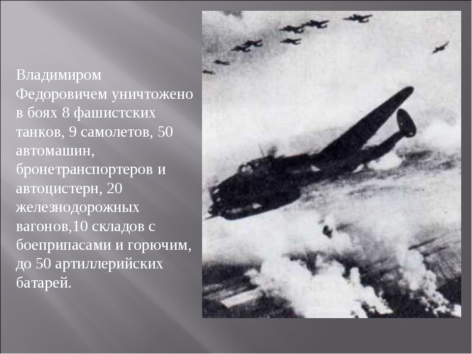Владимиром Федоровичем уничтожено в боях 8 фашистских танков, 9 самолетов, 50...