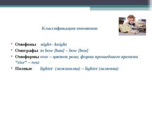 Классификация омонимов Омофоны night– knight Омографы to bow [bаu] – bow [bo