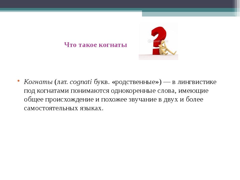 Что такое когнаты Когнаты (лат. cognati букв. «родственные»)— в лингвистике...