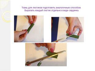 Ткань для листиков подготовить аналогичным способом. Вырезать каждый листик о