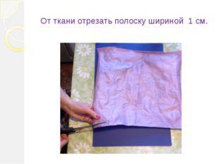От ткани отрезать полоску шириной 1 см.