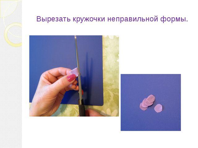 Вырезать кружочки неправильной формы.