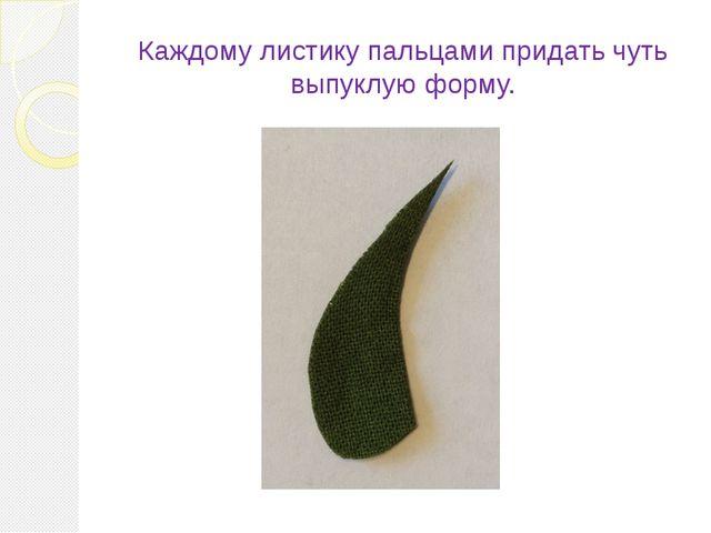 Каждому листику пальцами придать чуть выпуклую форму.