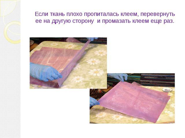 Если ткань плохо пропиталась клеем, перевернуть ее на другую сторону и промаз...