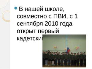 В нашей школе, совместно с ПВИ, с 1 сентября 2010 года открыт первый кадетски