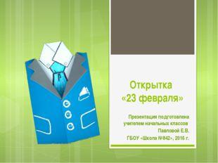 Открытка «23 февраля» Презентация подготовлена учителем начальных классов Пав