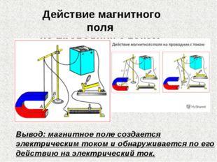 Вывод: магнитное поле создается электрическим током и обнаруживается по его