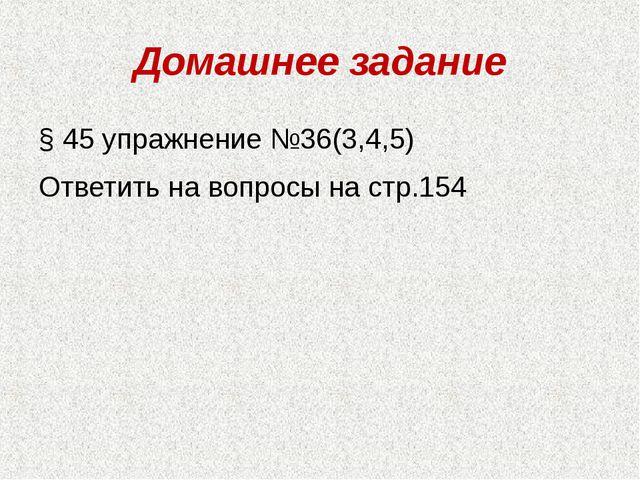 Домашнее задание § 45 упражнение №36(3,4,5) Ответить на вопросы на стр.154