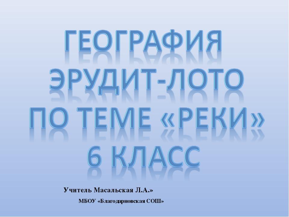 Учитель Масальская Л.А.» МБОУ «Благодарновская СОШ»