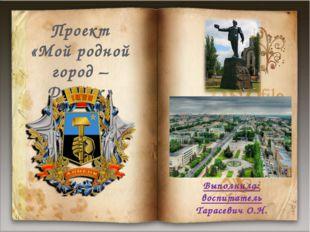 Выполнила: воспитатель Тарасевич О.Н. Проект «Мой родной город –Донецк»