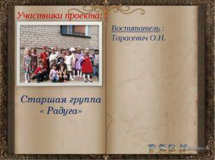 Участники проекта: Старшая группа « Радуга» Воспитатель : Тарасевич О.Н.