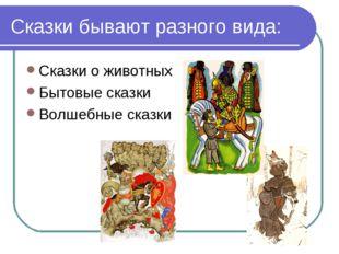 Сказки бывают разного вида: Сказки о животных Бытовые сказки Волшебные сказки