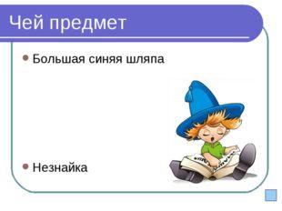 Чей предмет Большая синяя шляпа Незнайка