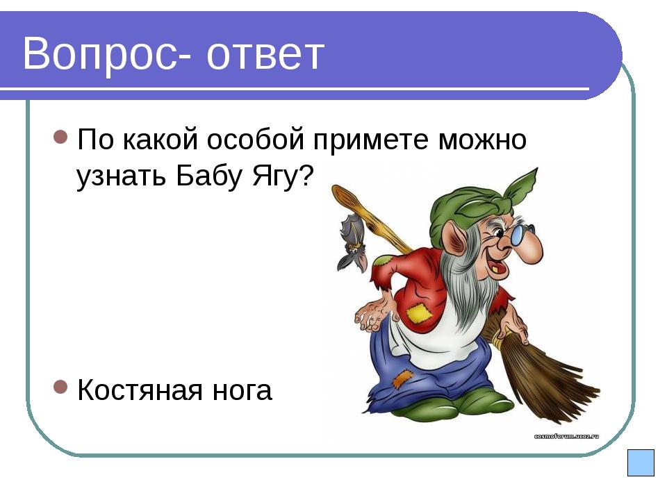 Вопрос- ответ По какой особой примете можно узнать Бабу Ягу? Костяная нога