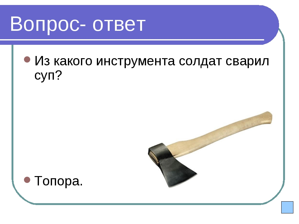 Вопрос- ответ Из какого инструмента солдат сварил суп? Топора.
