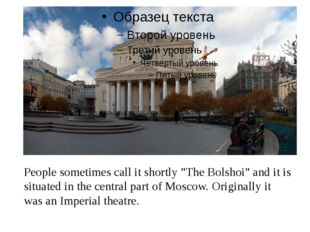 """People sometimes call it shortly """"The Bolshoi"""" and it is situated in the cen"""