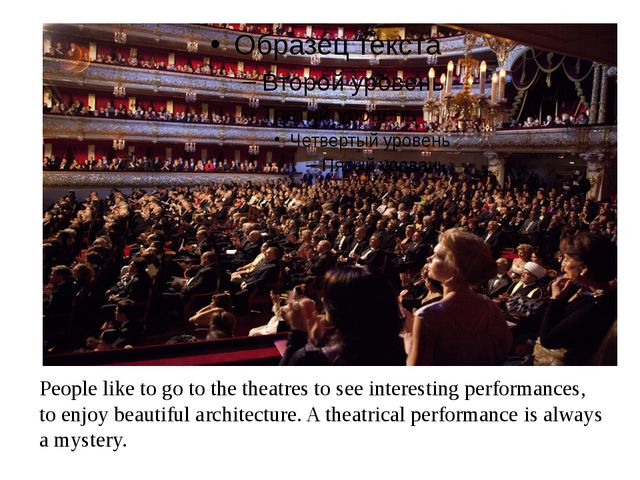 People like to go to the theatres to see interesting performances, to enjoy...