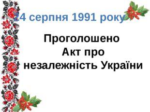 24 серпня 1991 року Проголошено Акт про незалежність України