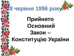 28 червня 1996 року Прийнято Основний Закон – Конституцію України